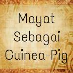 Mayat Sebagai Guinea-Pig